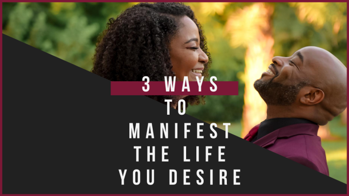 3 Ways To Manifest The Life YouDesire